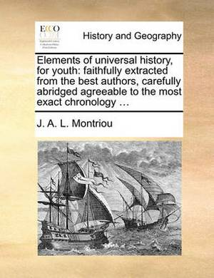 Elements of Universal History, for Youth: Faithfully Extracted from the Best Authors, Carefully Abridged Agreeable to the Most Exact Chronology ...