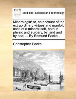 Mineralogia: Or, an Account of the Extraordinary Virtues and Manfold Uses of a Mineral Salt, Both in Physic and Surgery, by Land and by Sea; ... by Edmund Packe ...