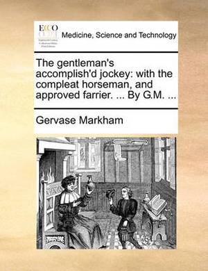 The Gentleman's Accomplish'd Jockey: With the Compleat Horseman, and Approved Farrier. ... by G.M.
