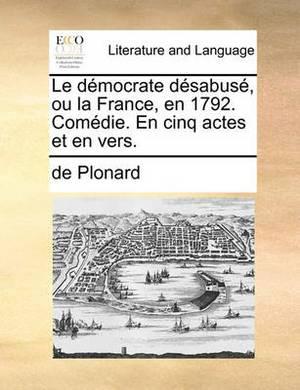 Le Dmocrate Dsabus, Ou La France, En 1792. Comdie. En Cinq Actes Et En Vers.
