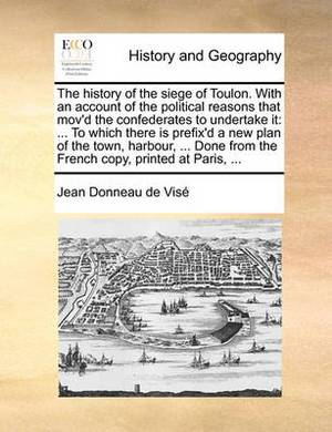 The History of the Siege of Toulon. with an Account of the Political Reasons That Mov'd the Confederates to Undertake It: To Which There Is Prefix'd a New Plan of the Town, Harbour, ... Done from the French Copy, Printed at Paris, ...