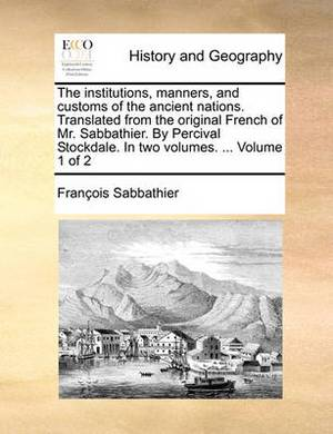 The Institutions, Manners, and Customs of the Ancient Nations. Translated from the Original French of Mr. Sabbathier. by Percival Stockdale. in Two Volumes. ... Volume 1 of 2