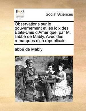 Observations Sur Le Gouvernement Et Les Loix Des Etats-Unis D'Amerique, Par M. L'Abbe de Mably. Avec Des Remarques D'Un Republicain.