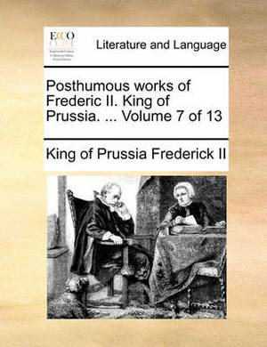 Posthumous Works of Frederic II. King of Prussia. ... Volume 7 of 13