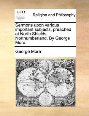Sermons Upon Various Important Subjects, Preached at North Shields, Northumberland. by George More.