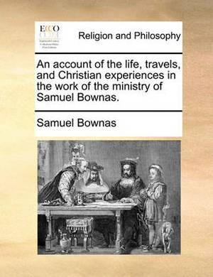 An Account of the Life, Travels, and Christian Experiences in the Work of the Ministry of Samuel Bownas.