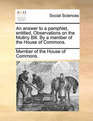 An Answer to a Pamphlet, Entitled, Observations on the Mutiny Bill. by a Member of the House of Commons.