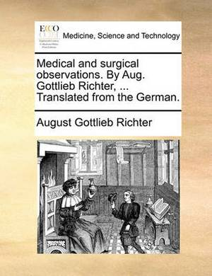 Medical and Surgical Observations. by Aug. Gottlieb Richter, ... Translated from the German.