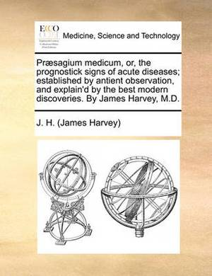 PR]Sagium Medicum, Or, the Prognostick Signs of Acute Diseases; Established by Antient Observation, and Explain'd by the Best Modern Discoveries. by James Harvey, M.D.