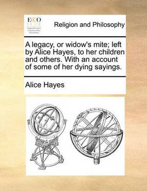 A Legacy, or Widow's Mite; Left by Alice Hayes, to Her Children and Others. with an Account of Some of Her Dying Sayings.