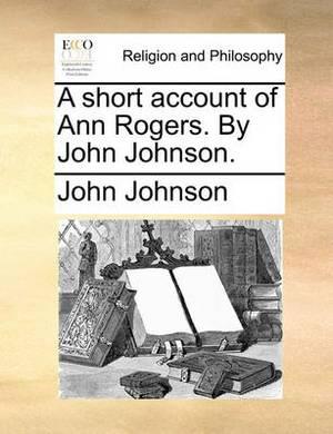 A Short Account of Ann Rogers. by John Johnson.