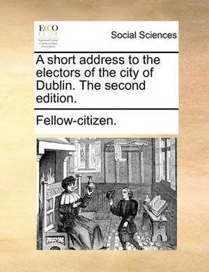 A Short Address to the Electors of the City of Dublin. the Second Edition.