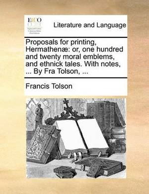 Proposals for Printing, Hermathenae: Or, One Hundred and Twenty Moral Emblems, and Ethnick Tales. with Notes, ... by Fra Tolson, ...