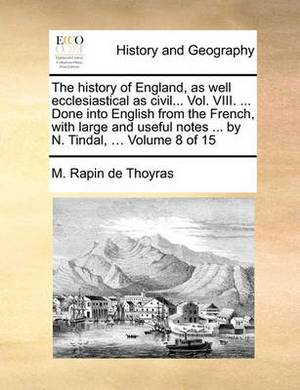 The History of England, as Well Ecclesiastical as Civil... Vol. VIII. ... Done Into English from the French, with Large and Useful Notes ... by N. Tindal, ... Volume 8 of 15
