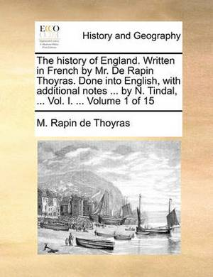 The History of England. Written in French by Mr. de Rapin Thoyras. Done Into English, with Additional Notes ... by N. Tindal, ... Vol. I. ... Volume 1 of 15