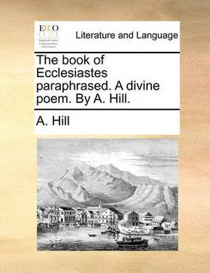 The Book of Ecclesiastes Paraphrased. a Divine Poem. by A. Hill.