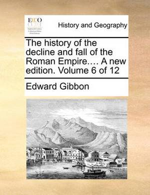 The History of the Decline and Fall of the Roman Empire.... a New Edition. Volume 6 of 12
