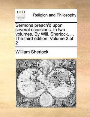 Sermons Preach'd Upon Several Occasions. in Two Volumes. by Will. Sherlock, ... the Third Edition. Volume 2 of 2