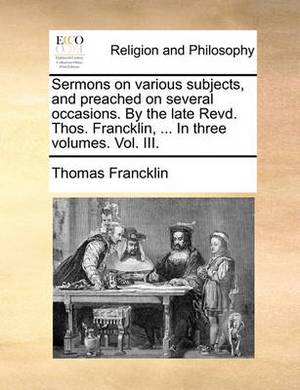 Sermons on Various Subjects, and Preached on Several Occasions. by the Late Revd. Thos. Francklin, ... in Three Volumes. Vol. III.