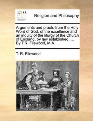 Arguments and Proofs from the Holy Word of God, of the Excellence and an Inquity of the Liturgy of the Church of England, by Law Established. ... by T.R. Filewood, M.A. ...