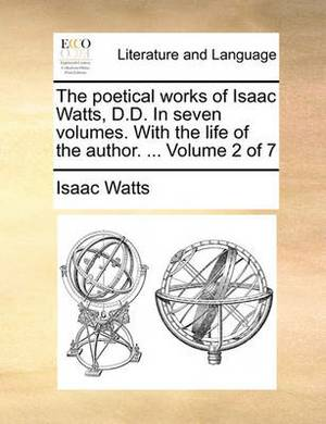 The Poetical Works of Isaac Watts, D.D. in Seven Volumes. with the Life of the Author. ... Volume 2 of 7