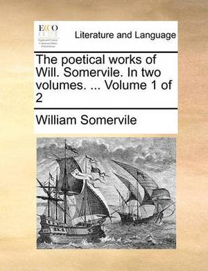 The Poetical Works of Will. Somervile. in Two Volumes. ... Volume 1 of 2