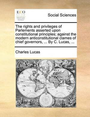 The Rights and Privileges of Parlements Asserted Upon Constitutional Principles; Against the Modern Anticonstitutional Clames of Chief Governors, ... by C. Lucas, ...