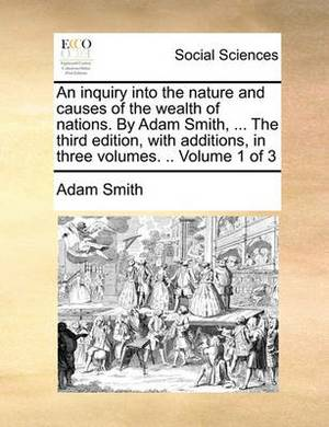 An Inquiry Into the Nature and Causes of the Wealth of Nations. by Adam Smith, ... the Third Edition, with Additions, in Three Volumes. .. Volume 1 of 3