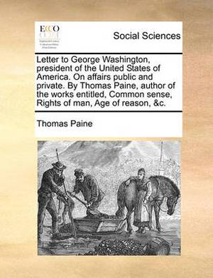 Letter to George Washington, President of the United States of America. on Affairs Public and Private. by Thomas Paine, Author of the Works Entitled, Common Sense, Rights of Man, Age of Reason, &C.