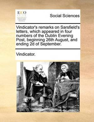 Vindicator's Remarks on Sarsfield's Letters, Which Appeared in Four Numbers of the Dublin Evening Post, Beginning 26th August, and Ending 2D of September.