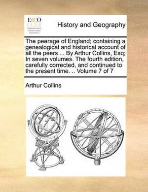 The Peerage of England; Containing a Genealogical and Historical Account of All the Peers ... by Arthur Collins, Esq; In Seven Volumes. the Fourth Edition, Carefully Corrected, and Continued to the Present Time. .. Volume 7 of 7