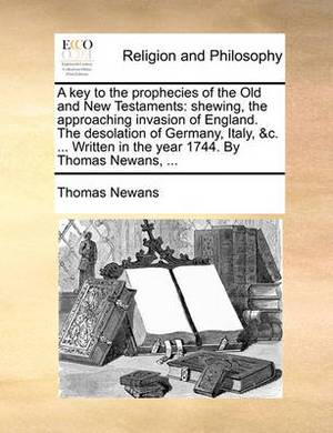 A Key to the Prophecies of the Old and New Testaments: Shewing, the Approaching Invasion of England. the Desolation of Germany, Italy, &C. ... Written in the Year 1744. by Thomas Newans, ...