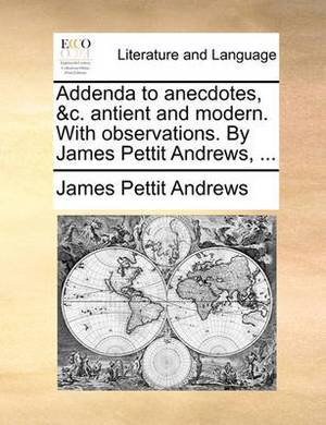 Addenda to Anecdotes, &C. Antient and Modern. with Observations. by James Pettit Andrews, ...
