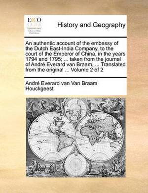 An Authentic Account of the Embassy of the Dutch East-India Company, to the Court of the Emperor of China, in the Years 1794 and 1795; ... Taken from the Journal of Andre Everard Van Braam, ... Translated from the Original ... Volume 2 of 2