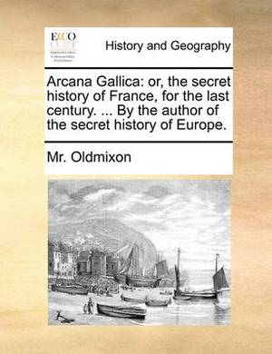 Arcana Gallica: Or, the Secret History of France, for the Last Century. ... by the Author of the Secret History of Europe.