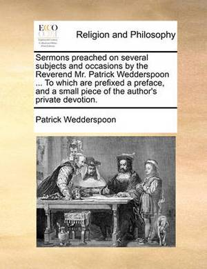 Sermons Preached on Several Subjects and Occasions by the Reverend Mr. Patrick Wedderspoon ... to Which Are Prefixed a Preface, and a Small Piece of the Author's Private Devotion.