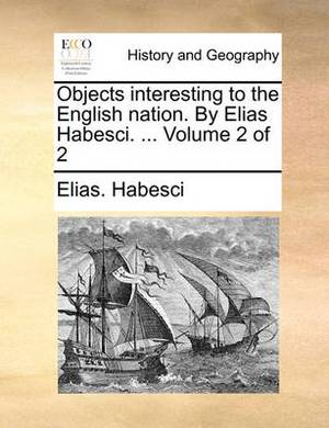 Objects Interesting to the English Nation. by Elias Habesci. ... Volume 2 of 2