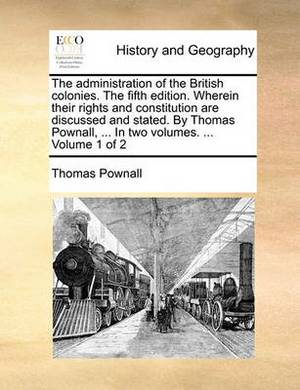 The Administration of the British Colonies. the Fifth Edition. Wherein Their Rights and Constitution Are Discussed and Stated. by Thomas Pownall, ... in Two Volumes. ... Volume 1 of 2