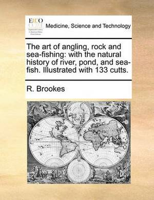 The Art of Angling, Rock and Sea-Fishing: With the Natural History of River, Pond, and Sea-Fish. Illustrated with 133 Cutts.