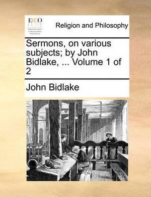 Sermons, on Various Subjects; By John Bidlake, ... Volume 1 of 2