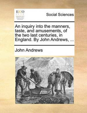 An Inquiry Into the Manners, Taste, and Amusements, of the Two Last Centuries, in England. by John Andrews, ...
