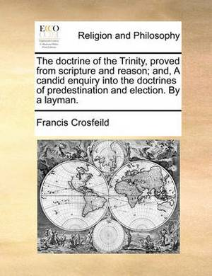 The Doctrine of the Trinity, Proved from Scripture and Reason; And, a Candid Enquiry Into the Doctrines of Predestination and Election. by a Layman.