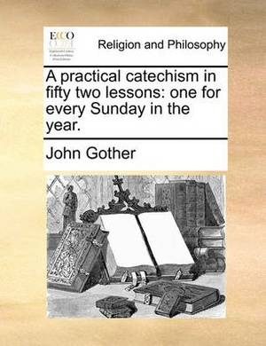 A Practical Catechism in Fifty Two Lessons: One for Every Sunday in the Year.