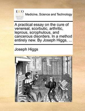 A Practical Essay on the Cure of Venereal, Scorbutic, Arthritic, Leprous, Scrophulous, and Cancerous Disorders. in a Method Entirely New. by Joseph Higgs, ...