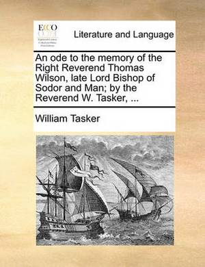 An Ode to the Memory of the Right Reverend Thomas Wilson, Late Lord Bishop of Sodor and Man; By the Reverend W. Tasker, ...