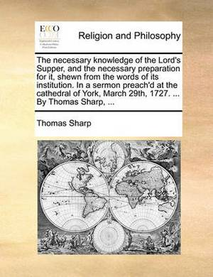 The Necessary Knowledge of the Lord's Supper, and the Necessary Preparation for It, Shewn from the Words of Its Institution. in a Sermon Preach'd at the Cathedral of York, March 29th, 1727. ... by Thomas Sharp, ...