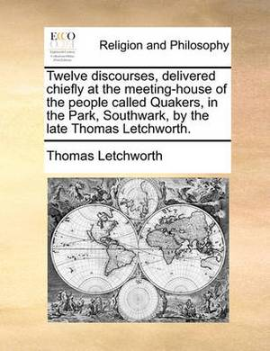 Twelve Discourses, Delivered Chiefly at the Meeting-House of the People Called Quakers, in the Park, Southwark, by the Late Thomas Letchworth.