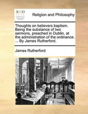 Thoughts on Believers Baptism. Being the Substance of Two Sermons, Preached in Dublin, at the Administration of the Ordinance. ... by James Rutherford.