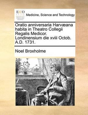 Oratio Anniversaria Harv]ana Habita in Theatro Collegii Regalis Medicor. Londinensium Die XVIII Octob. A.D. 1731.