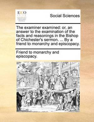 The Examiner Examined: Or, an Answer to the Examination of the Facts and Reasonings in the Bishop of Chichester's Sermon. ... by a Friend to Monarchy and Episcopacy.